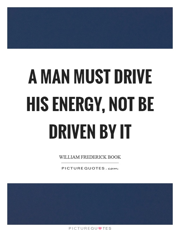 A man must drive his energy, not be driven by it Picture Quote #1
