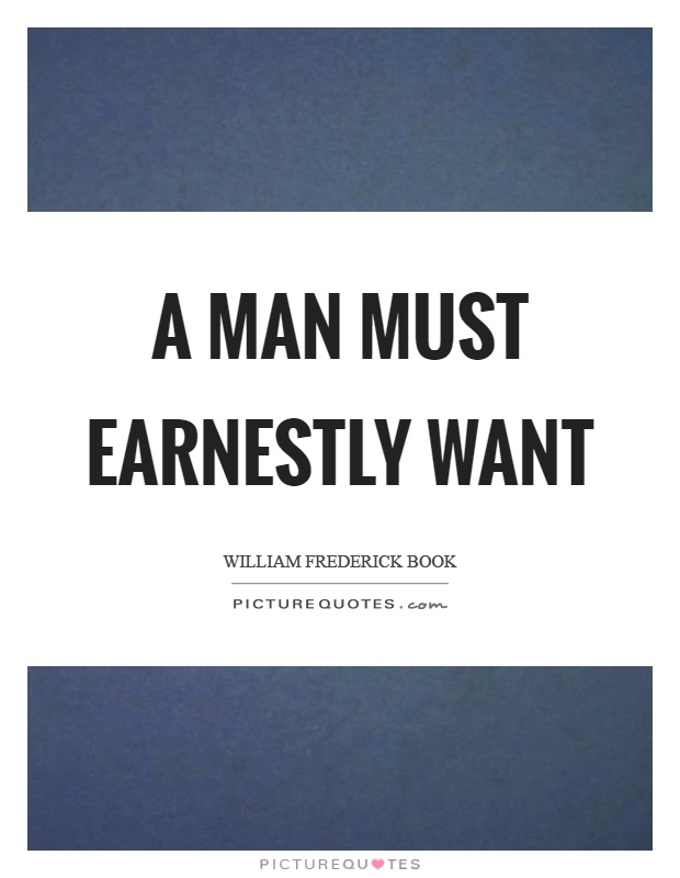 A man must earnestly want Picture Quote #1