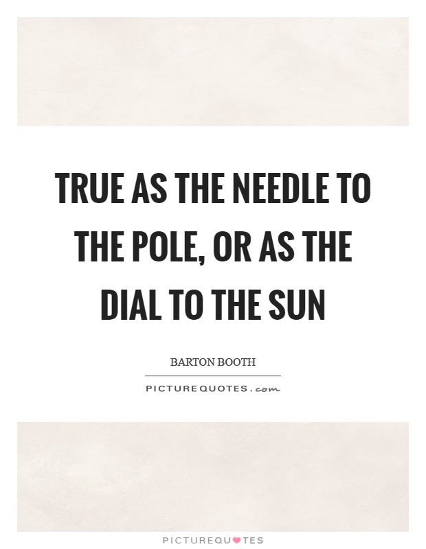 True as the needle to the pole, or as the dial to the sun Picture Quote #1