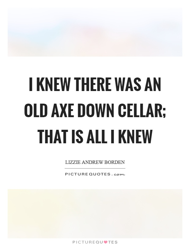 I knew there was an old axe down cellar; that is all I knew Picture Quote #1
