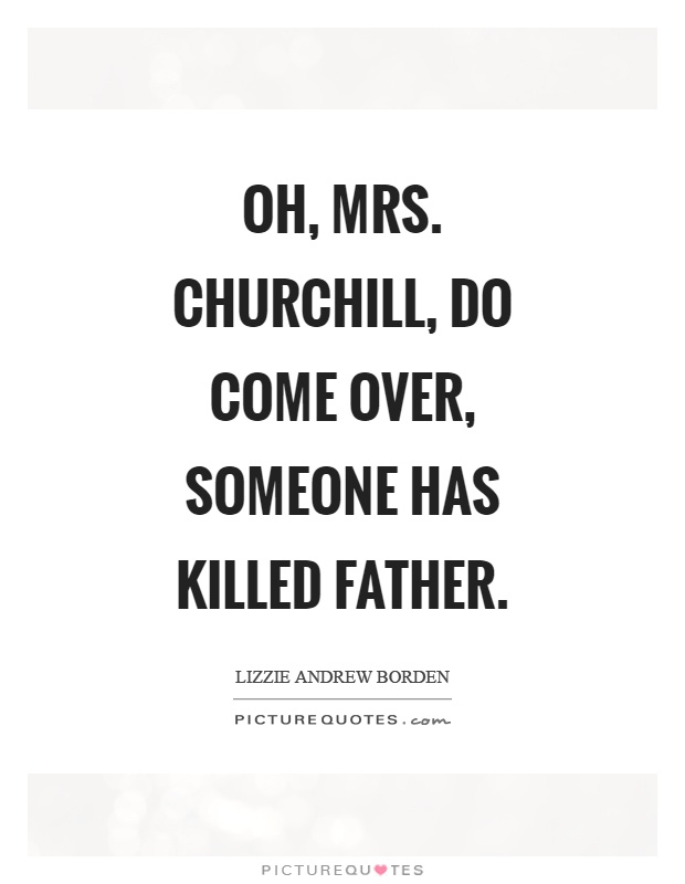 Oh, mrs. Churchill, do come over, someone has killed father Picture Quote #1