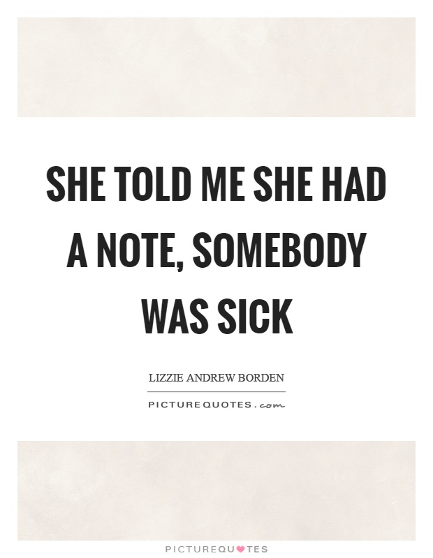 She told me she had a note, somebody was sick Picture Quote #1