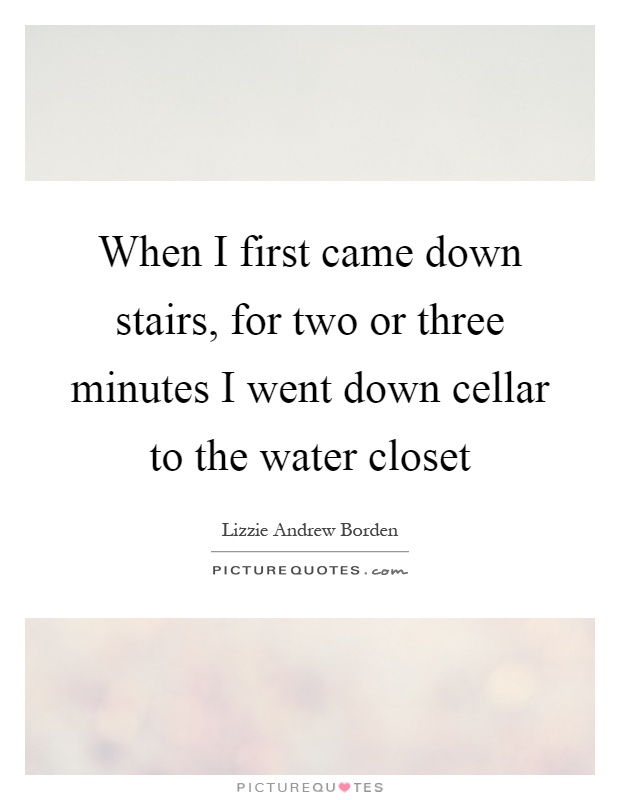 When I first came down stairs, for two or three minutes I went down cellar to the water closet Picture Quote #1