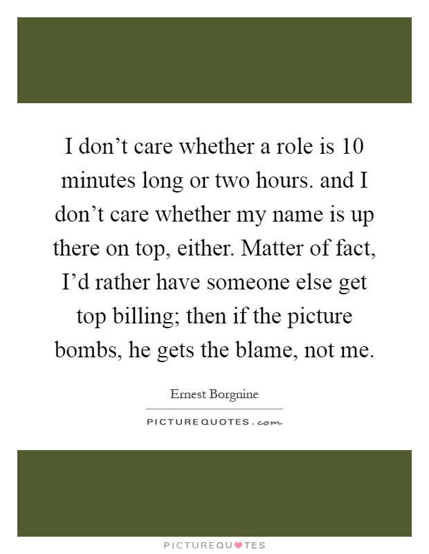 I don't care whether a role is 10 minutes long or two hours. and I don't care whether my name is up there on top, either. Matter of fact, I'd rather have someone else get top billing; then if the picture bombs, he gets the blame, not me Picture Quote #1