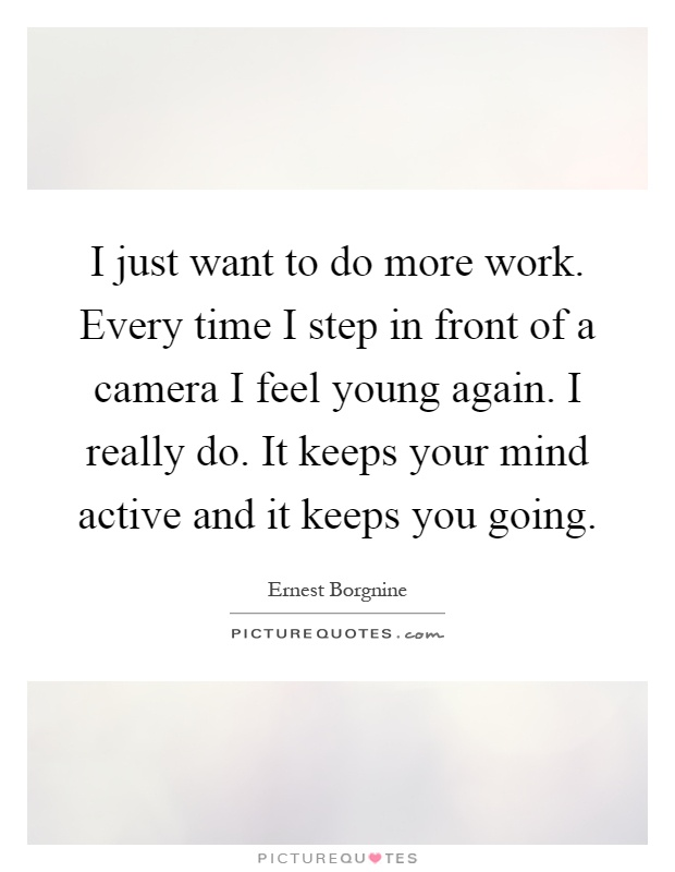 I just want to do more work. Every time I step in front of a camera I feel young again. I really do. It keeps your mind active and it keeps you going Picture Quote #1