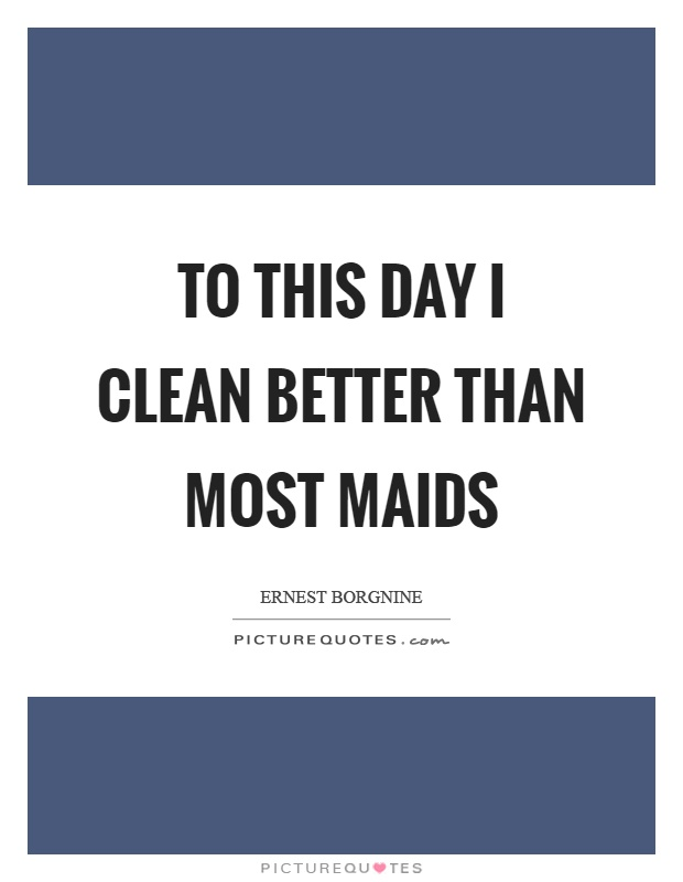 To this day I clean better than most maids Picture Quote #1