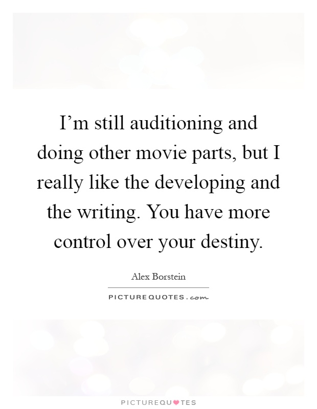 I'm still auditioning and doing other movie parts, but I really like the developing and the writing. You have more control over your destiny Picture Quote #1