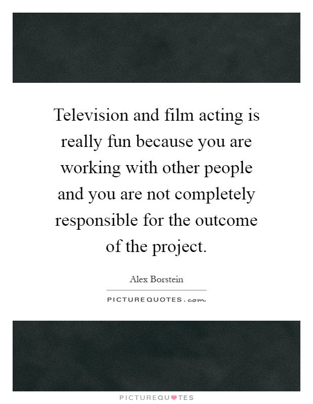 Television and film acting is really fun because you are working with other people and you are not completely responsible for the outcome of the project Picture Quote #1