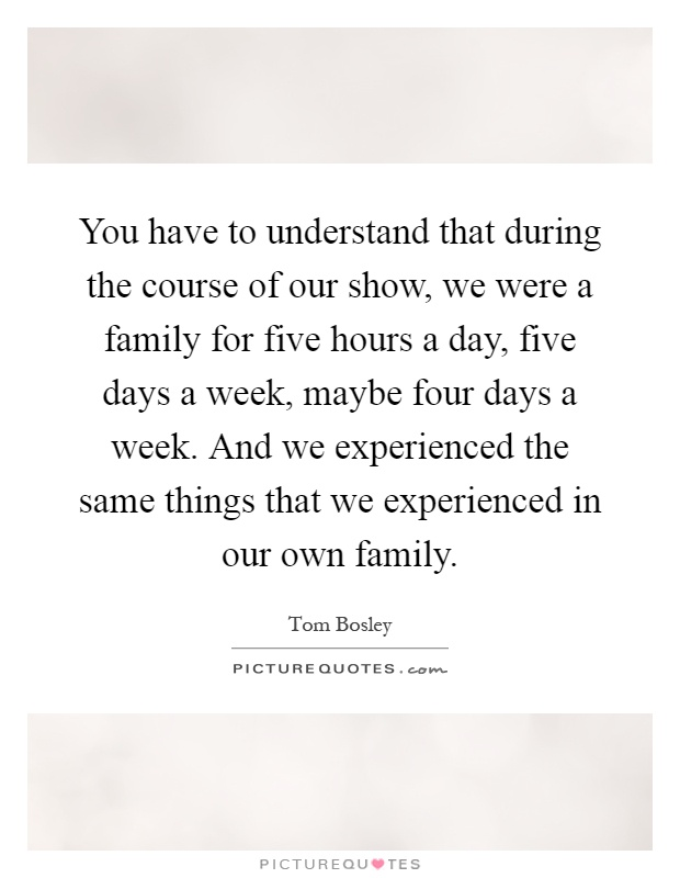 You have to understand that during the course of our show, we were a family for five hours a day, five days a week, maybe four days a week. And we experienced the same things that we experienced in our own family Picture Quote #1
