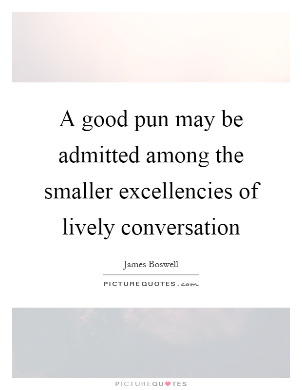 A good pun may be admitted among the smaller excellencies of lively conversation Picture Quote #1