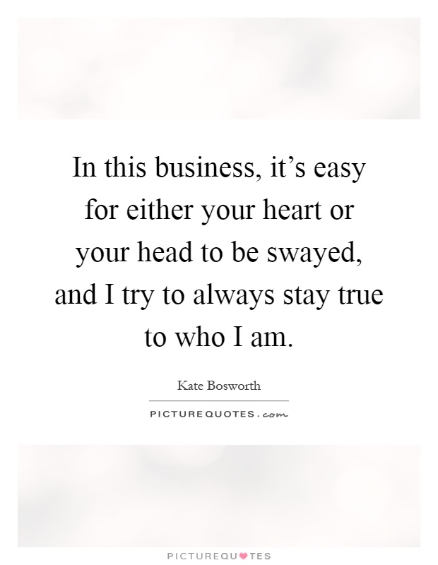In this business, it's easy for either your heart or your head to be swayed, and I try to always stay true to who I am Picture Quote #1