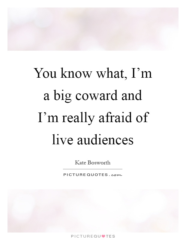 You know what, I'm a big coward and I'm really afraid of live audiences Picture Quote #1