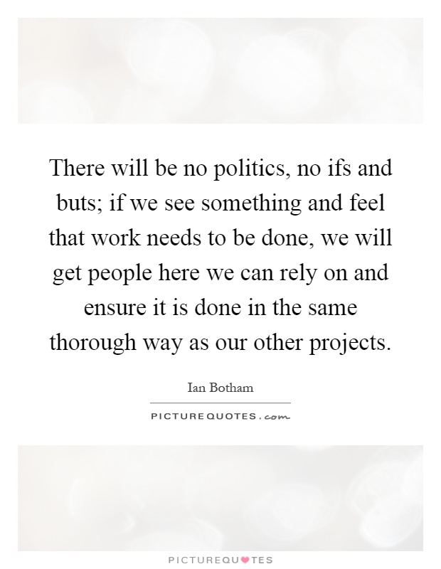 There will be no politics, no ifs and buts; if we see something and feel that work needs to be done, we will get people here we can rely on and ensure it is done in the same thorough way as our other projects Picture Quote #1