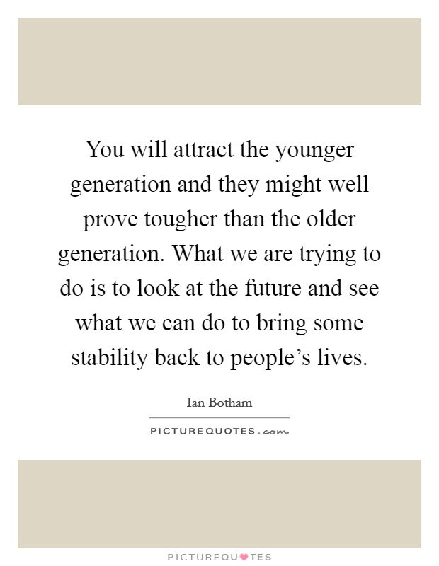 You will attract the younger generation and they might well prove tougher than the older generation. What we are trying to do is to look at the future and see what we can do to bring some stability back to people's lives Picture Quote #1