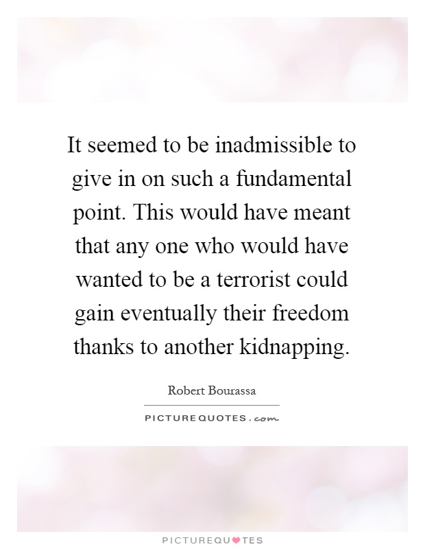 It seemed to be inadmissible to give in on such a fundamental point. This would have meant that any one who would have wanted to be a terrorist could gain eventually their freedom thanks to another kidnapping Picture Quote #1