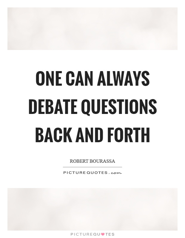 One can always debate questions back and forth Picture Quote #1