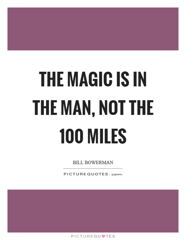 The magic is in the man, not the 100 miles Picture Quote #1