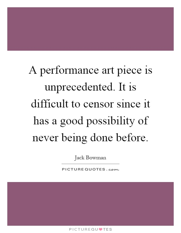 A performance art piece is unprecedented. It is difficult to censor since it has a good possibility of never being done before Picture Quote #1