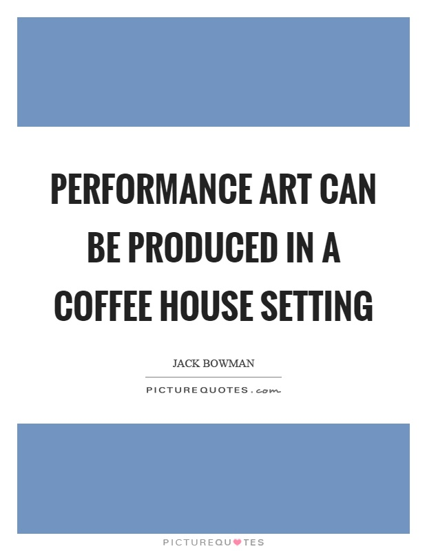 Performance art can be produced in a coffee house setting Picture Quote #1