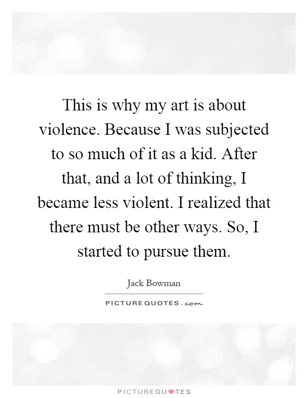 This is why my art is about violence. Because I was subjected to so much of it as a kid. After that, and a lot of thinking, I became less violent. I realized that there must be other ways. So, I started to pursue them Picture Quote #1