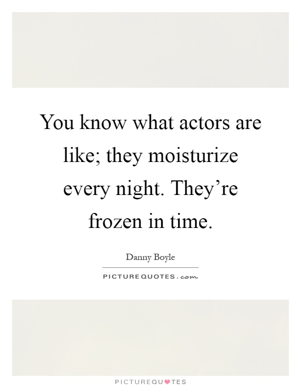 You know what actors are like; they moisturize every night. They're frozen in time Picture Quote #1