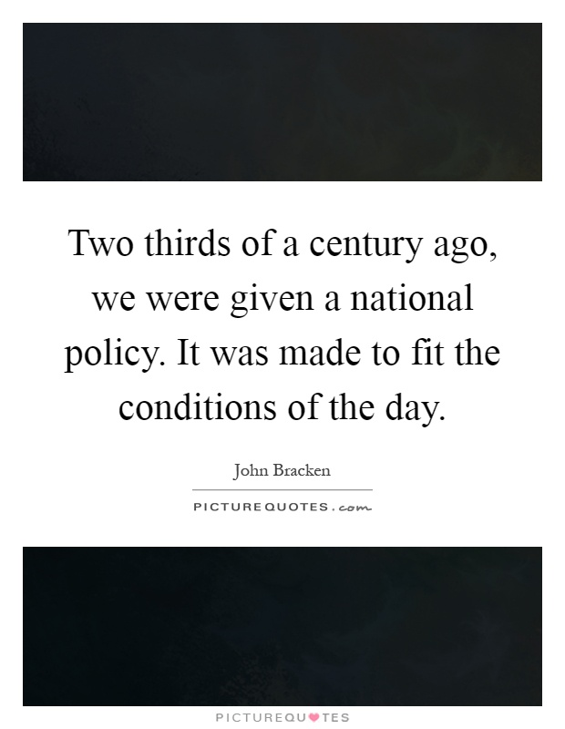 Two thirds of a century ago, we were given a national policy. It was made to fit the conditions of the day Picture Quote #1