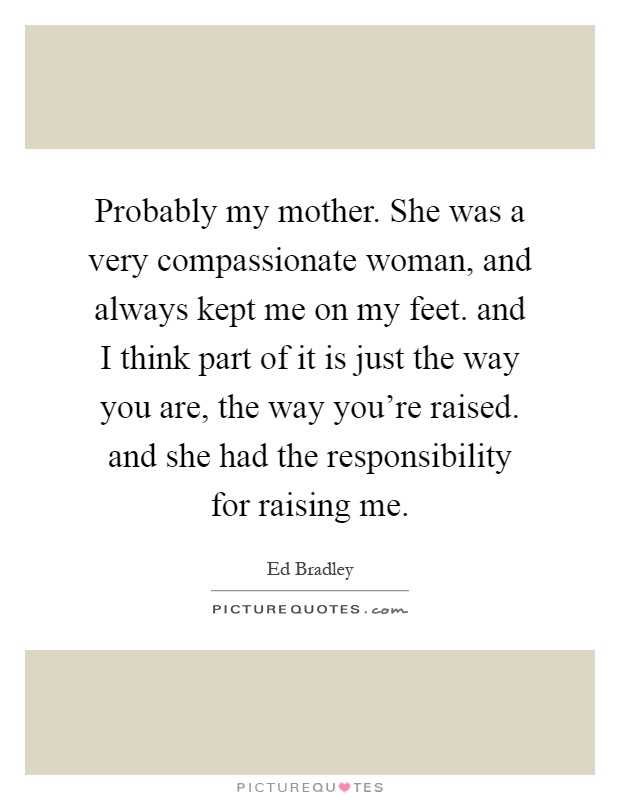 Probably my mother. She was a very compassionate woman, and always kept me on my feet. and I think part of it is just the way you are, the way you're raised. and she had the responsibility for raising me Picture Quote #1