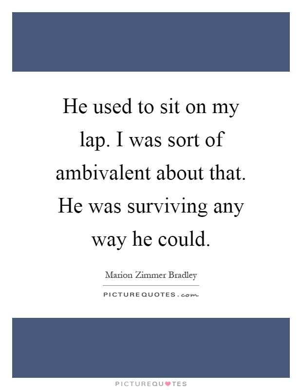 He used to sit on my lap. I was sort of ambivalent about that. He was surviving any way he could Picture Quote #1