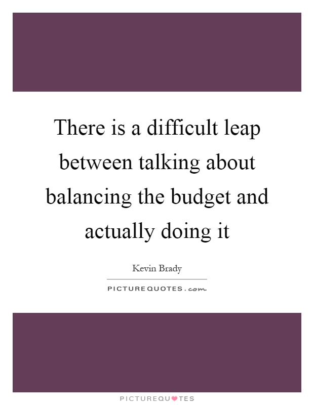 There is a difficult leap between talking about balancing the budget and actually doing it Picture Quote #1