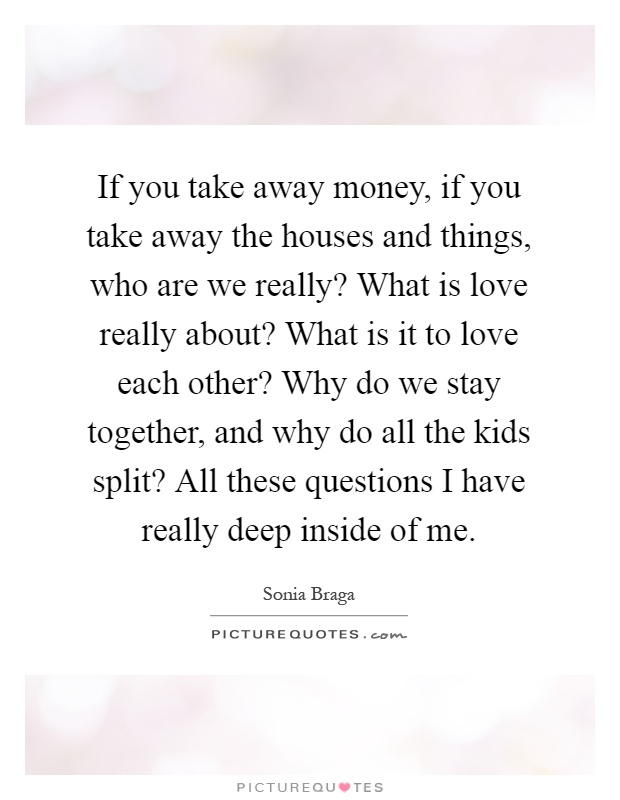 If you take away money, if you take away the houses and things, who are we really? What is love really about? What is it to love each other? Why do we stay together, and why do all the kids split? All these questions I have really deep inside of me Picture Quote #1
