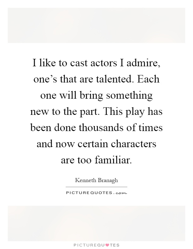 I like to cast actors I admire, one's that are talented. Each one will bring something new to the part. This play has been done thousands of times and now certain characters are too familiar Picture Quote #1