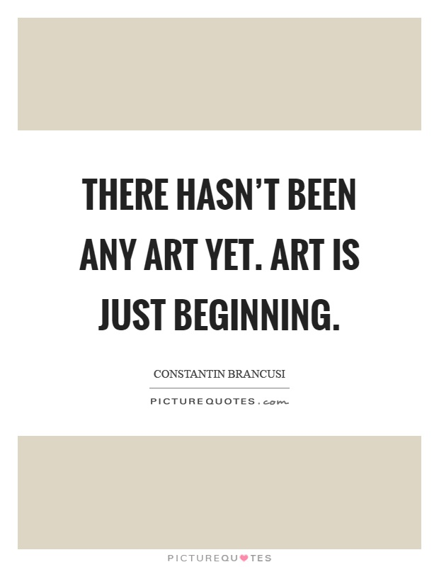 There hasn't been any art yet. Art is just beginning Picture Quote #1