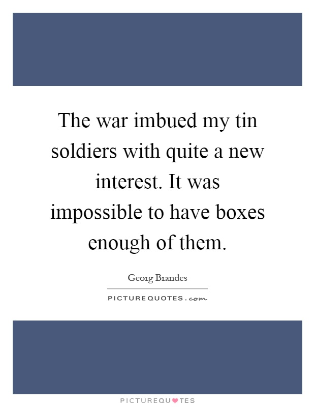 The war imbued my tin soldiers with quite a new interest. It was impossible to have boxes enough of them Picture Quote #1