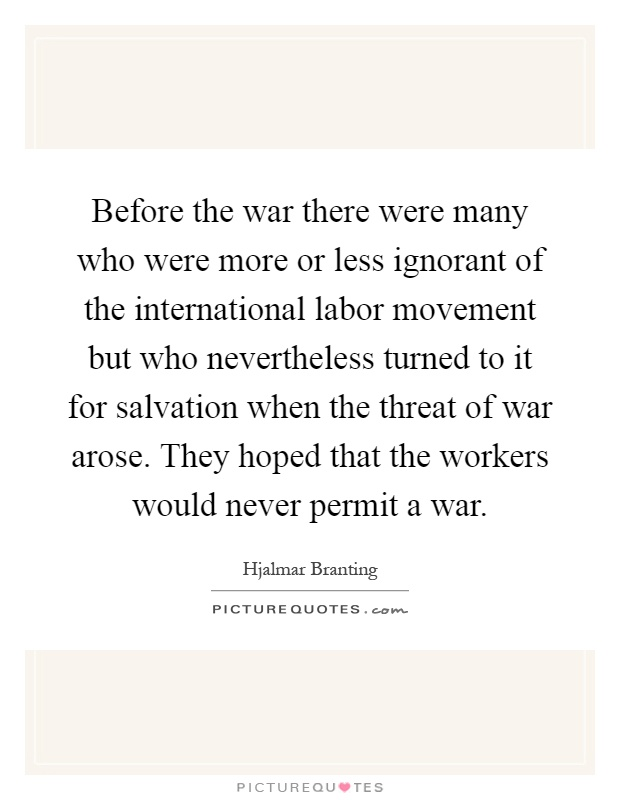 Before the war there were many who were more or less ignorant of the international labor movement but who nevertheless turned to it for salvation when the threat of war arose. They hoped that the workers would never permit a war Picture Quote #1