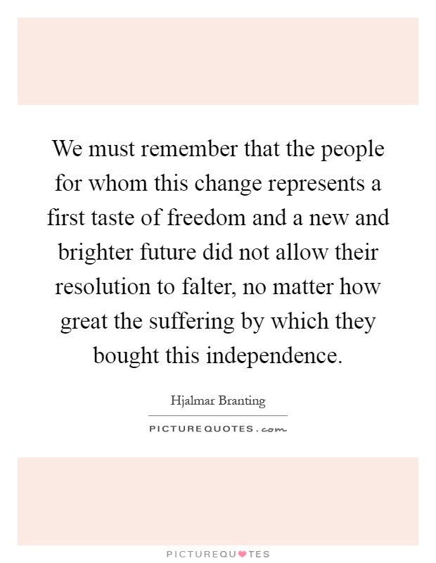 We must remember that the people for whom this change represents a first taste of freedom and a new and brighter future did not allow their resolution to falter, no matter how great the suffering by which they bought this independence Picture Quote #1
