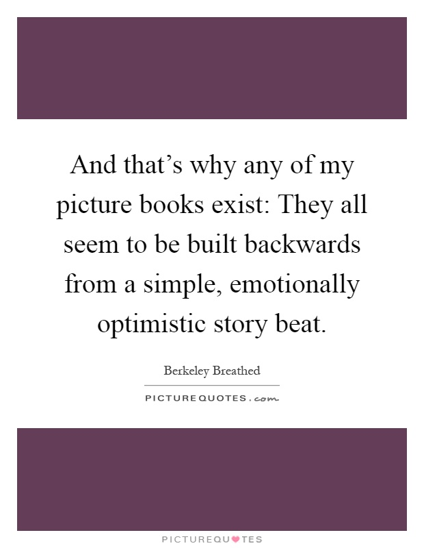 And that's why any of my picture books exist: They all seem to be built backwards from a simple, emotionally optimistic story beat Picture Quote #1