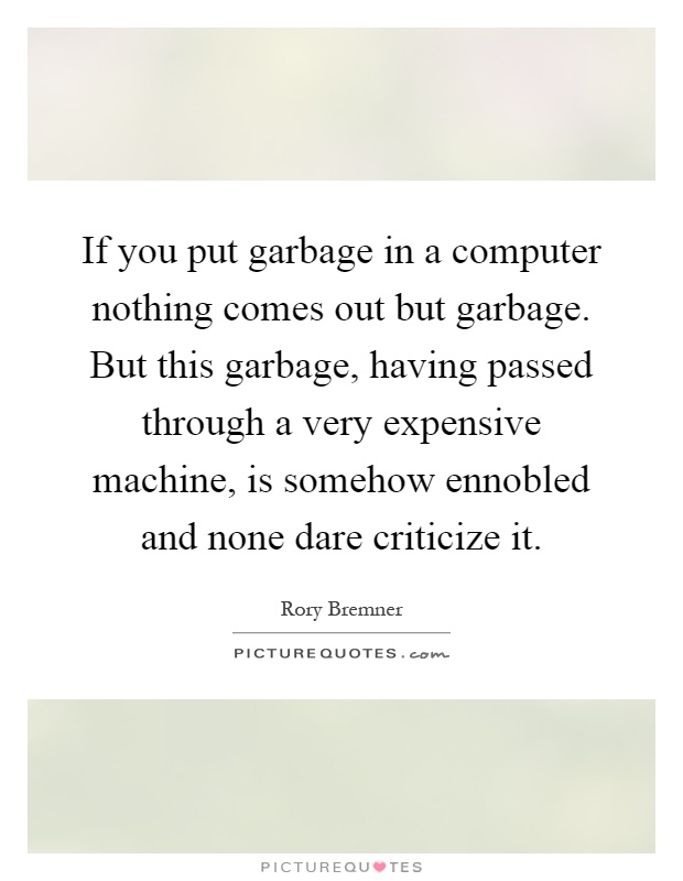 If you put garbage in a computer nothing comes out but garbage. But this garbage, having passed through a very expensive machine, is somehow ennobled and none dare criticize it Picture Quote #1
