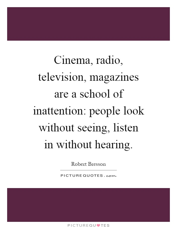 Cinema, radio, television, magazines are a school of inattention: people look without seeing, listen in without hearing Picture Quote #1