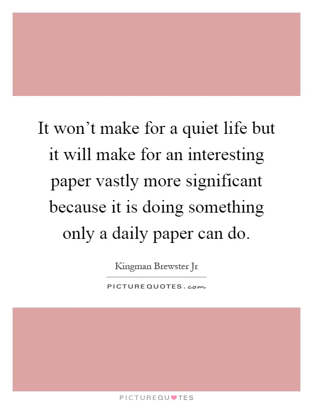 It won't make for a quiet life but it will make for an interesting paper vastly more significant because it is doing something only a daily paper can do Picture Quote #1