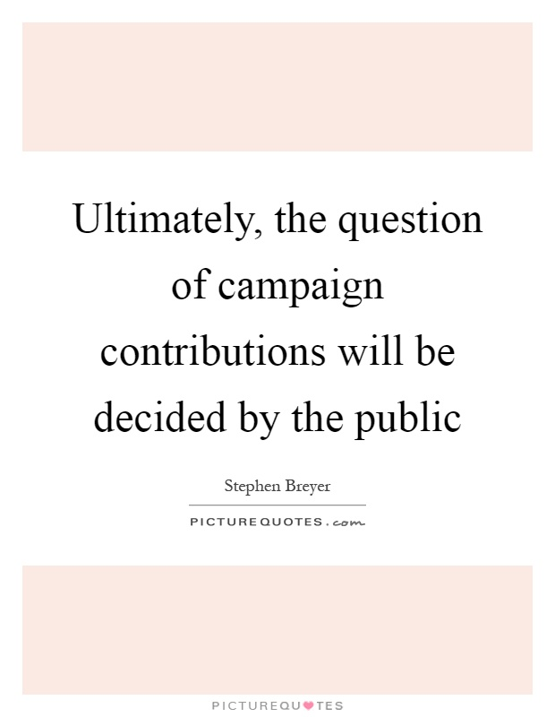 Ultimately, the question of campaign contributions will be decided by the public Picture Quote #1