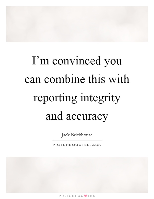 I'm convinced you can combine this with reporting integrity and accuracy Picture Quote #1