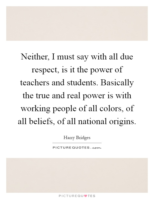 Neither, I must say with all due respect, is it the power of teachers and students. Basically the true and real power is with working people of all colors, of all beliefs, of all national origins Picture Quote #1
