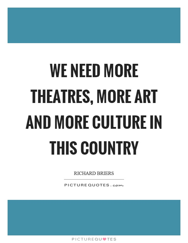 We need more theatres, more art and more culture in this country Picture Quote #1