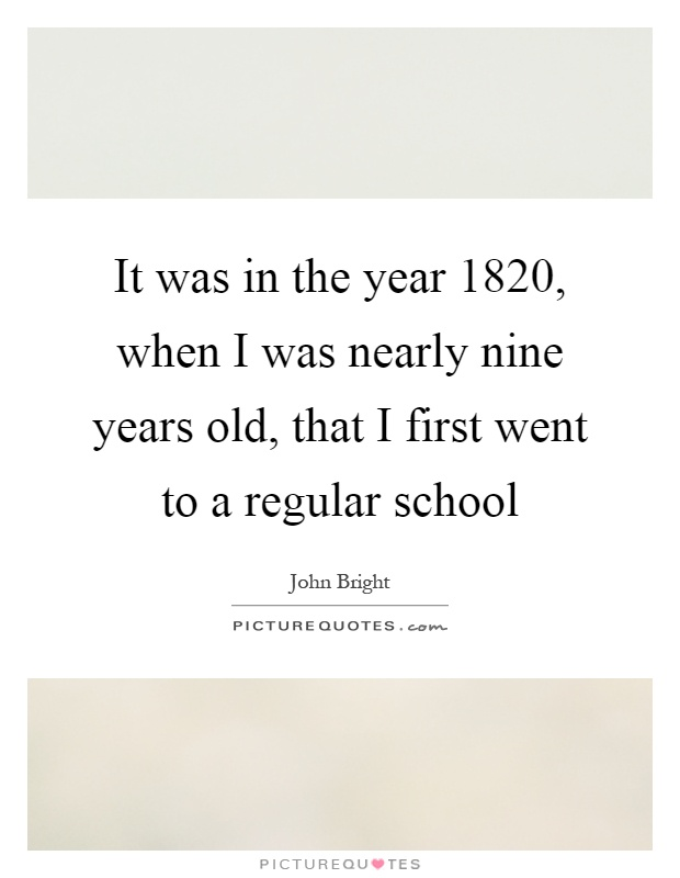 It was in the year 1820, when I was nearly nine years old, that I first went to a regular school Picture Quote #1