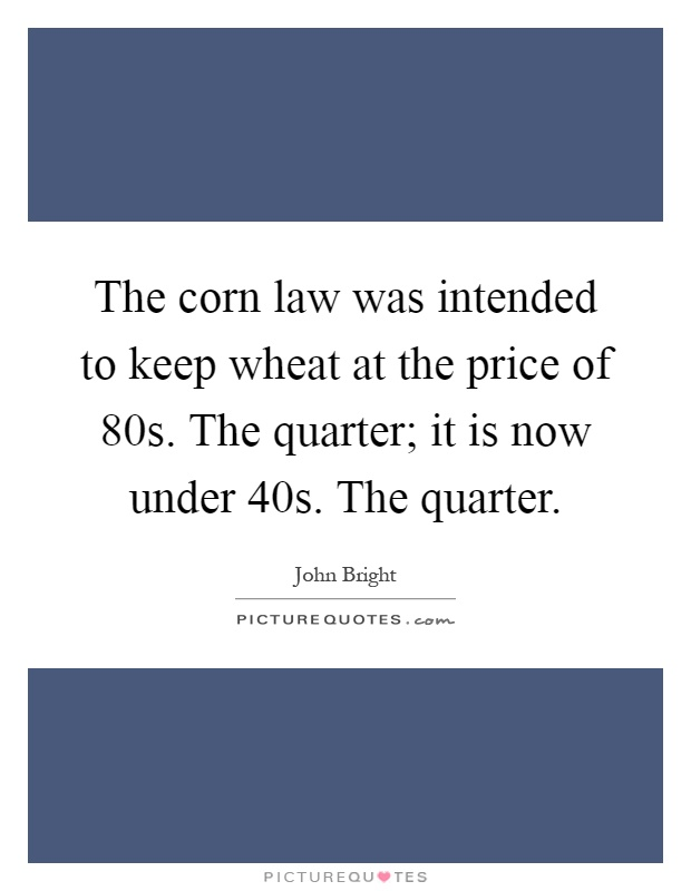 The corn law was intended to keep wheat at the price of 80s. The quarter; it is now under 40s. The quarter Picture Quote #1