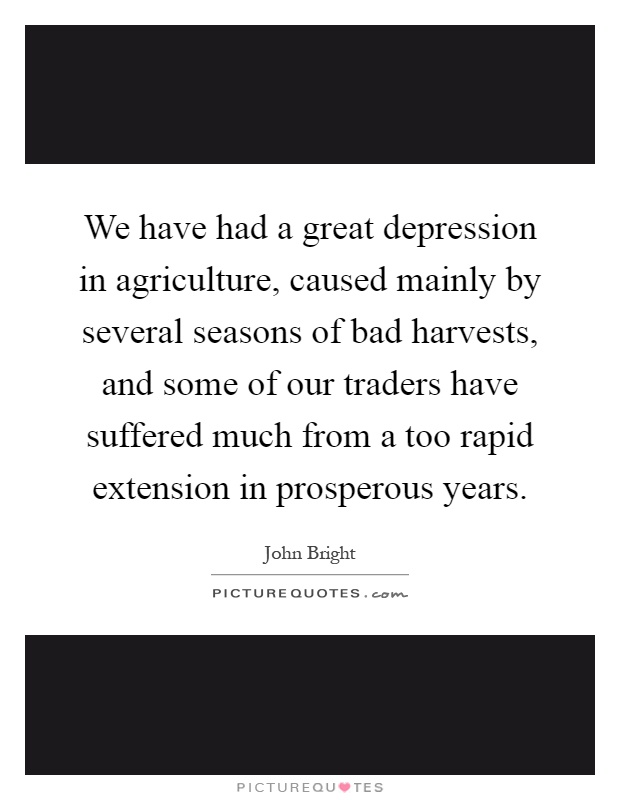 We have had a great depression in agriculture, caused mainly by several seasons of bad harvests, and some of our traders have suffered much from a too rapid extension in prosperous years Picture Quote #1