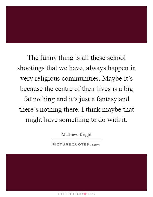 The funny thing is all these school shootings that we have, always happen in very religious communities. Maybe it's because the centre of their lives is a big fat nothing and it's just a fantasy and there's nothing there. I think maybe that might have something to do with it Picture Quote #1