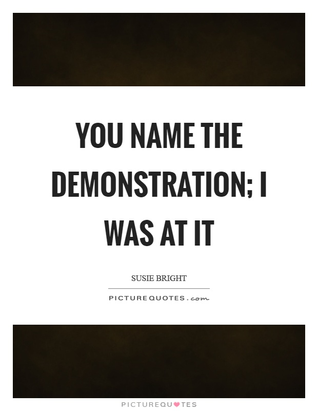 You name the demonstration; I was at it Picture Quote #1