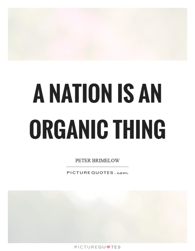 A nation is an organic thing Picture Quote #1