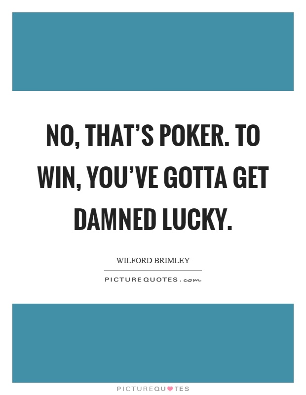 No, that's poker. To win, you've gotta get damned lucky Picture Quote #1
